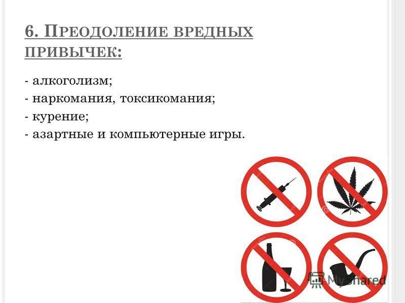 6. П РЕОДОЛЕНИЕ ВРЕДНЫХ ПРИВЫЧЕК : - алкоголизм; - наркомания, токсикомания; - курение; - азартные и компьютерные игры.