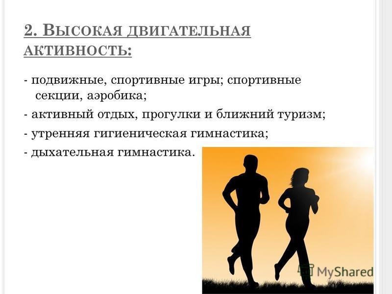 2. В ЫСОКАЯ ДВИГАТЕЛЬНАЯ АКТИВНОСТЬ : - подвижные, спортивные игры; спортивные секции, аэробика; - активный отдых, прогулки и ближний туризм; - утренняя гигиеническая гимнастика; - дыхательная гимнастика.