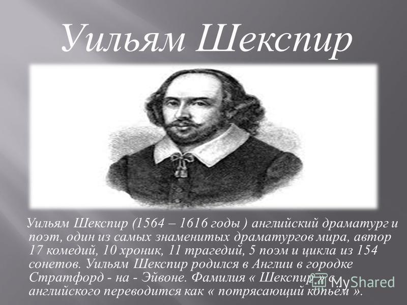 Уильям Шекспир (1564 – 1616 годы ) английский драматург и поэт, один из самых знаменитых драматургов мира, автор 17 комедий, 10 хроник, 11 трагедий, 5 поэм и цикла из 154 сонетов. Уильям Шекспир родился в Англии в городке Стратфорд - на - Эйвоне. Фам