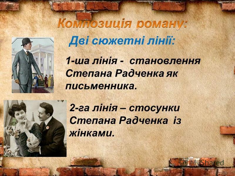 Дві сюжетні лінії: 1-ша лінія - становлення Степана Радченка як письменника. 2-га лінія – стосунки Степана Радченка із жінками.