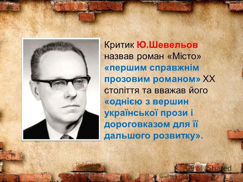 Критик Ю.Шевельов назвав роман «Місто» «першим справжнім прозовим романом» XX століття та вважав його «однією з вершин української прози і дороговказом для її дальшого розвитку».
