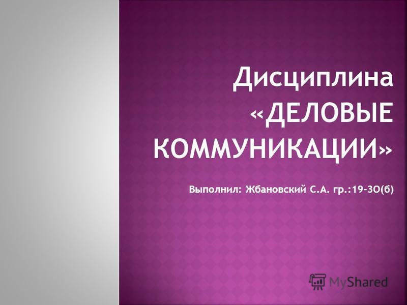 Дисциплина «ДЕЛОВЫЕ КОММУНИКАЦИИ» Выполнил: Жбановский С.А. гр.:19-3О(б)
