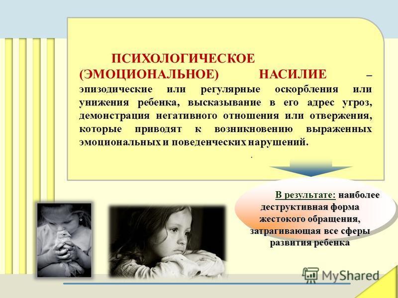 ПСИХОЛОГИЧЕСКОЕ (ЭМОЦИОНАЛЬНОЕ) НАСИЛИЕ – эпизодические или регулярные оскорбления или унижения ребенка, высказывание в его адрес угроз, демонстрация негативного отношения или отвержения, которые приводят к возникновению выраженных эмоциональных и по