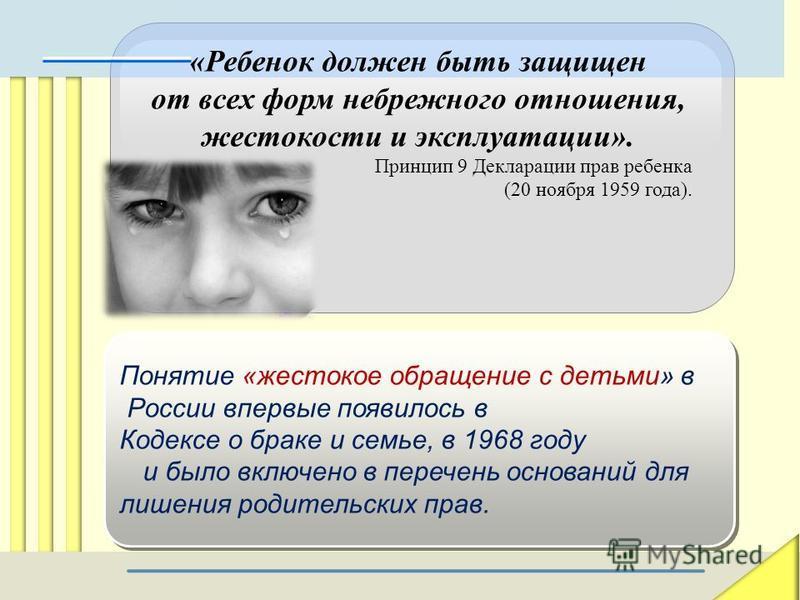 «Ребенок должен быть защищен от всех форм небрежного отношения, жестокости и эксплуатации». Принцип 9 Декларации прав ребенка (20 ноября 1959 года). Понятие «жестокое обращение с детьми» в России впервые появилось в Кодексе о браке и семье, в 1968 го