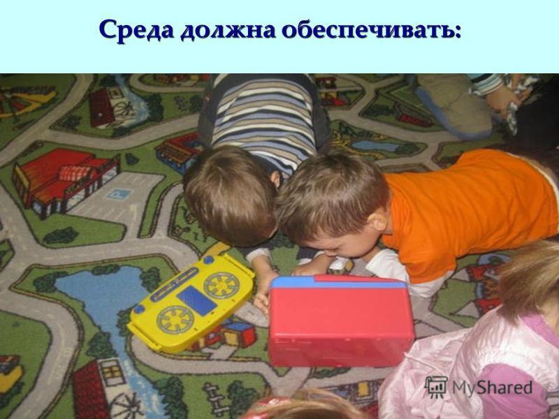 Среда должна обеспечивать: игровую; познавательную, исследовательскую активность, экспериментирование с доступными детям материалами (в том числе с песком и водой); творческую активность всех воспитанников; двигательную активность, в том числе развит