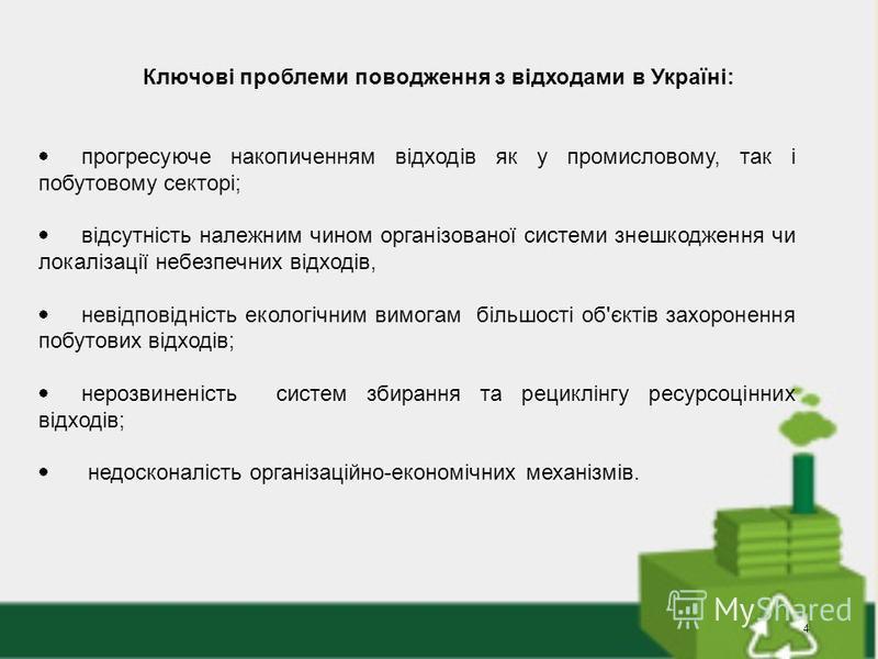 4 Ключові проблеми поводження з відходами в Україні: прогресуюче накопиченням відходів як у промисловому, так і побутовому секторі; відсутність належним чином організованої системи знешкодження чи локалізації небезпечних відходів, невідповідність еко