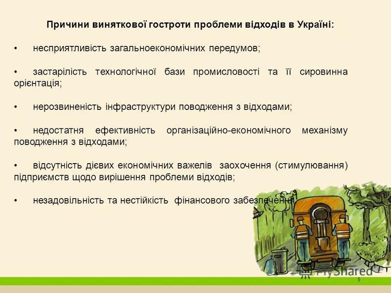 5 Причини виняткової гостроти проблеми відходів в Україні: несприятливість загальноекономічних передумов; застарілість технологічної бази промисловості та її сировинна орієнтація; нерозвиненість інфраструктури поводження з відходами; недостатня ефект