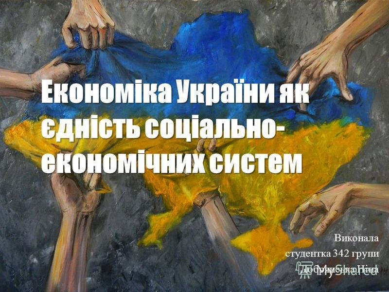 Економіка України як єдність соціально- економічних систем Виконала студентка 342 групи Добрянська Ніна