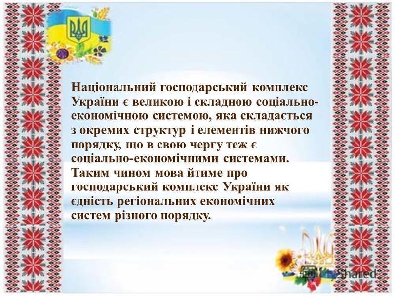 Національний господарський комплекс України є великою і складною соціально- економічною системою, яка складається з окремих структур і елементів нижчого порядку, що в свою чергу теж є соціально-економічними системами. Таким чином мова йтиме про госпо