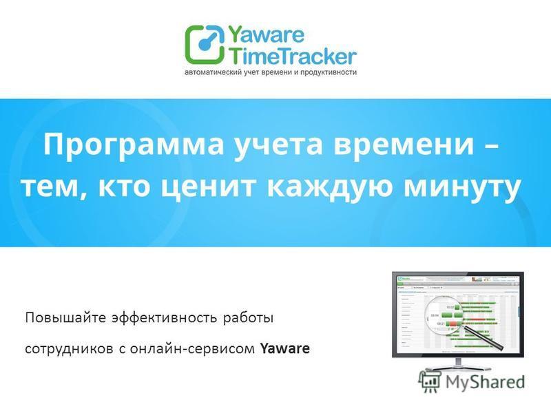 Программа учета времени – тем, кто ценит каждую минуту Повышайте эффективность работы сотрудников с онлайн-сервисом Yaware