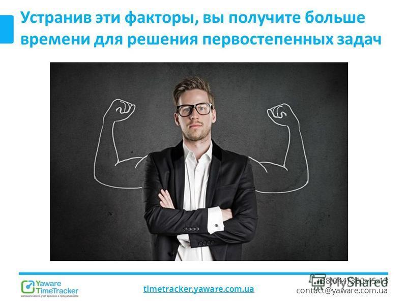 timetracker.yaware.com.ua +38(044) 360-45-13 contact@yaware.com.ua Устранив эти факторы, вы получите больше времени для решения первостепенных задач