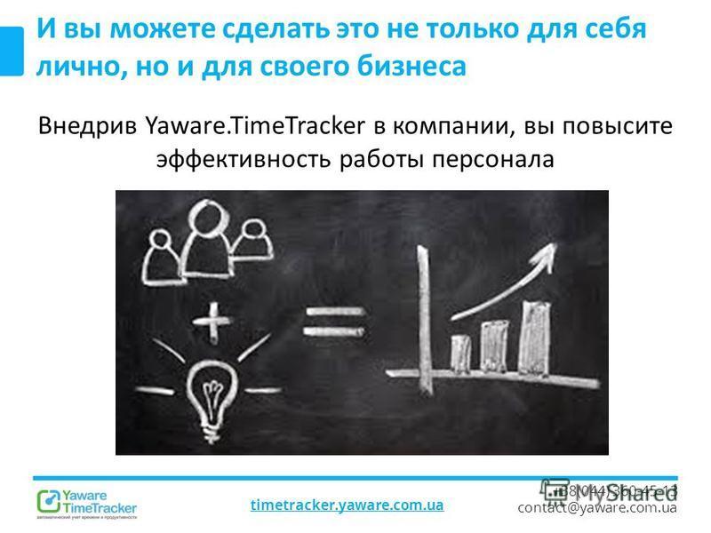 timetracker.yaware.com.ua +38(044) 360-45-13 contact@yaware.com.ua И вы можете сделать это не только для себя лично, но и для своего бизнеса Внедрив Yaware.TimeTracker в компании, вы повысите эффективность работы персонала