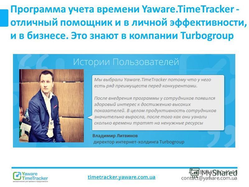 timetracker.yaware.com.ua +38(044) 360-45-13 contact@yaware.com.ua Программа учета времени Yaware.TimeTracker - отличный помощник и в личной эффективности, и в бизнесе. Это знают в компании Turbogroup