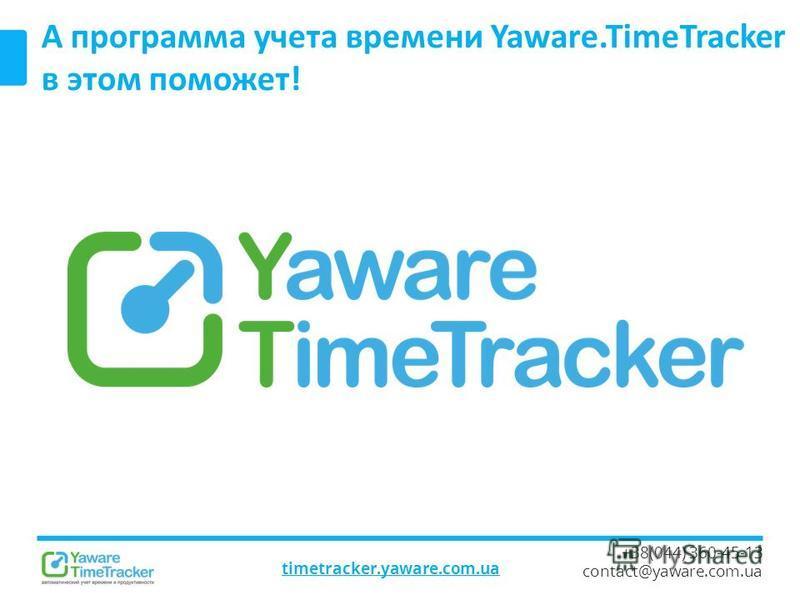 timetracker.yaware.com.ua +38(044) 360-45-13 contact@yaware.com.ua А программа учета времени Yaware.TimeTracker в этом поможет!