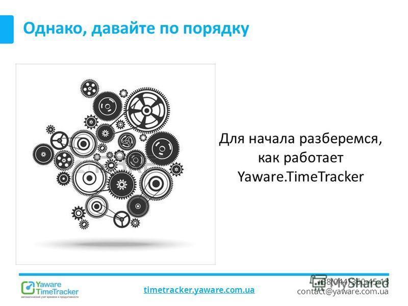 timetracker.yaware.com.ua +38(044) 360-45-13 contact@yaware.com.ua Однако, давайте по порядку Для начала разберемся, как работает Yaware.TimeTracker