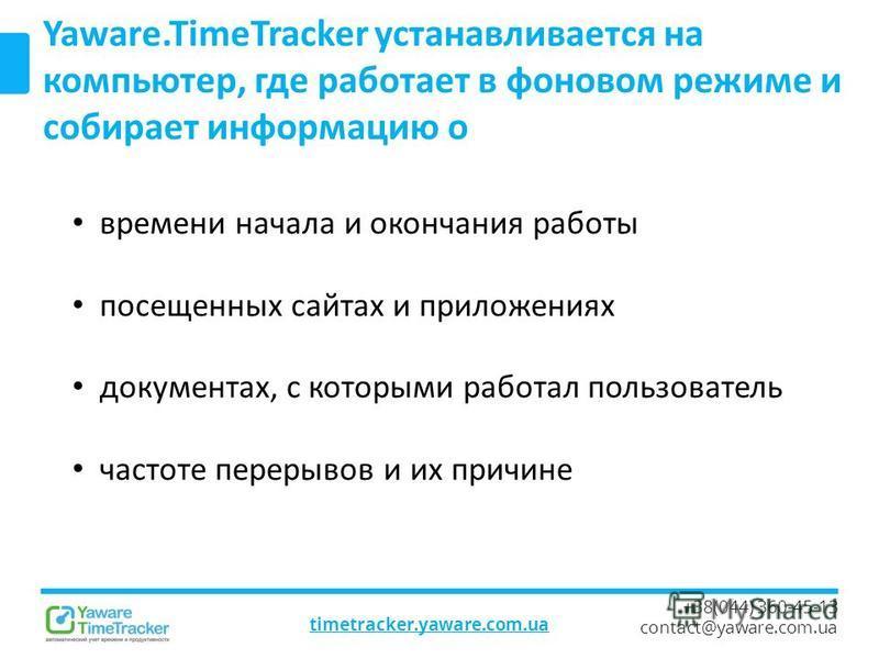 timetracker.yaware.com.ua +38(044) 360-45-13 contact@yaware.com.ua Yaware.TimeTracker устанавливается на компьютер, где работает в фоновом режиме и собирает информацию о времени начала и окончания работы посещенных сайтах и приложениях документах, с