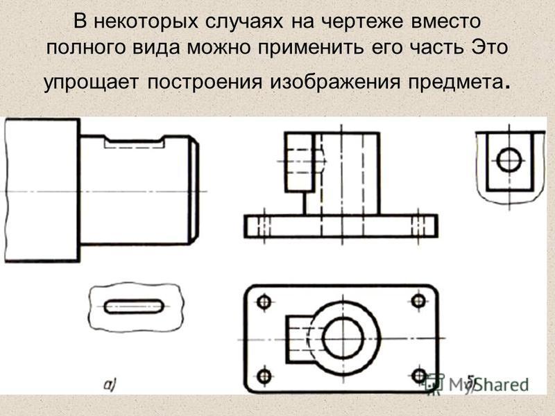 В некоторых случаях на чертеже вместо полного вида можно применить его часть Это упрощает построения изображения предмета.