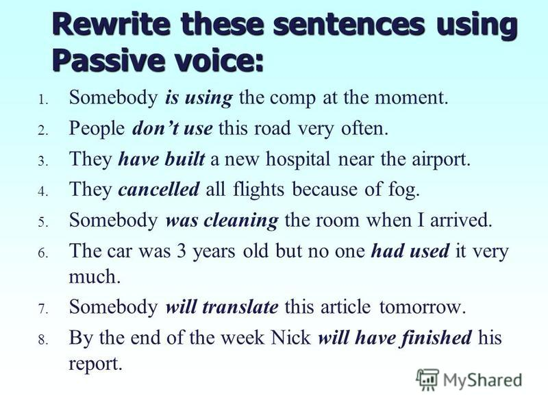 Rewrite these sentences using Passive voice: 1. 1. Somebody is using the comp at the moment. 2. 2. People dont use this road very often. 3. 3. They have built a new hospital near the airport. 4. 4. They cancelled all flights because of fog. 5. 5. Som