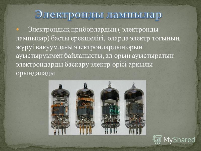 Электрондық приборлардың ( электронды лампылар) басты ерекшелігі, оларда электр тогының жүруі вакуумдағы электрондардың орын ауыстыруымен байланысты, ал орын ауыстыратын электрондарды басқару электр өрісі арқылы орындалады