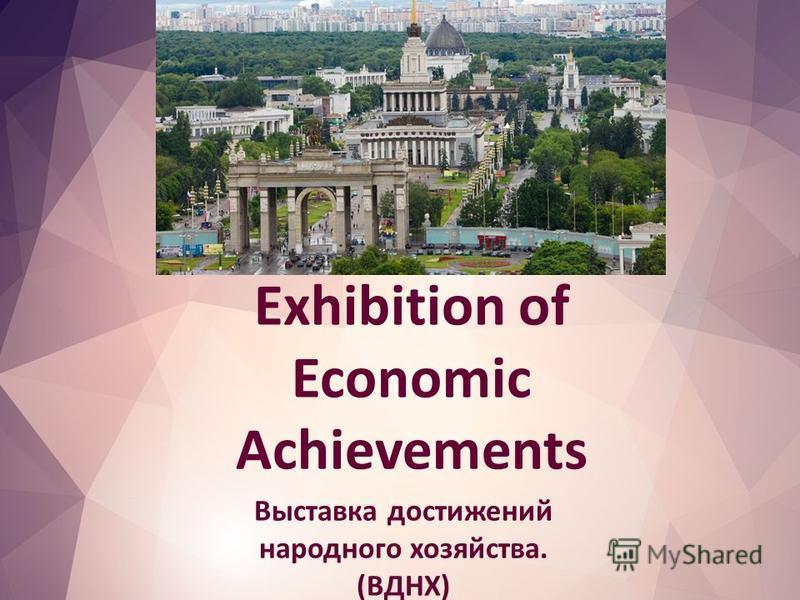 Exhibition of Economic Achievements Выставка достижений народного хозяйства. (ВДНХ)