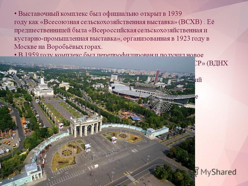 Выставочный комплекс был официально открыт в 1939 году как «Всесоюзная сельскохозяйственная выставка» (ВСХВ). Её предшественницей была «Всероссийская сельскохозяйственная и кустарно-промышленная выставка», организованная в 1923 году в Москве на Вороб