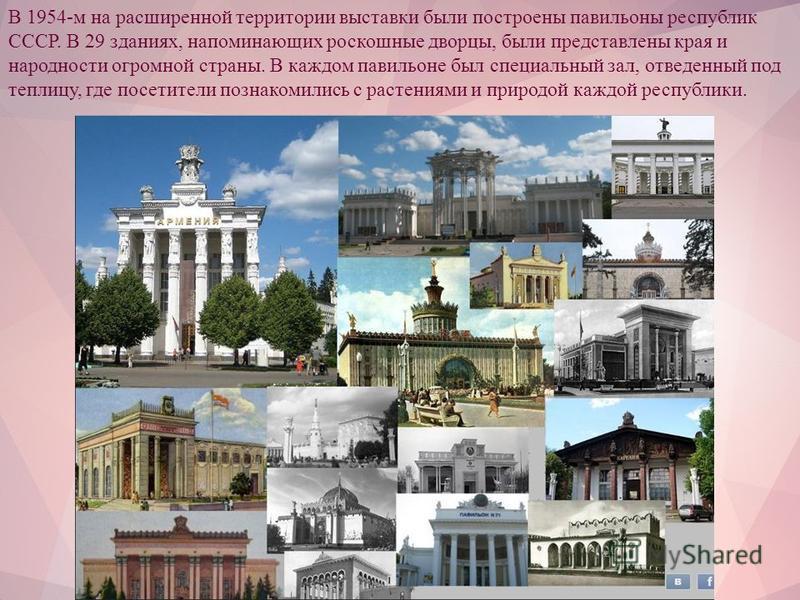В 1954-м на расширенной территории выставки были построены павильоны республик СССР. В 29 зданиях, напоминающих роскошные дворцы, были представлены края и народности огромной страны. В каждом павильоне был специальный зал, отведенный под теплицу, где