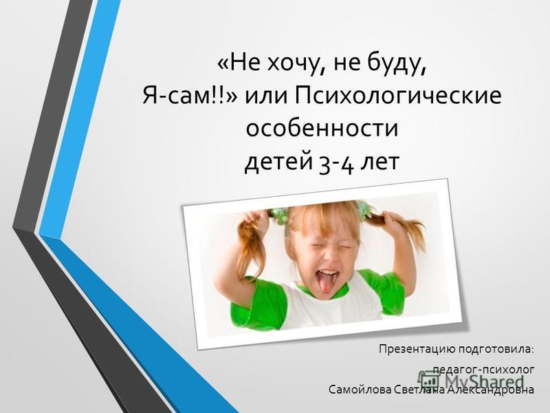 «Не хочу, не буду, Я-сам!!» или Психологические особенности детей 3-4 лет Презентацию подготовила: педагог-психолог Самойлова Светлана Александровна