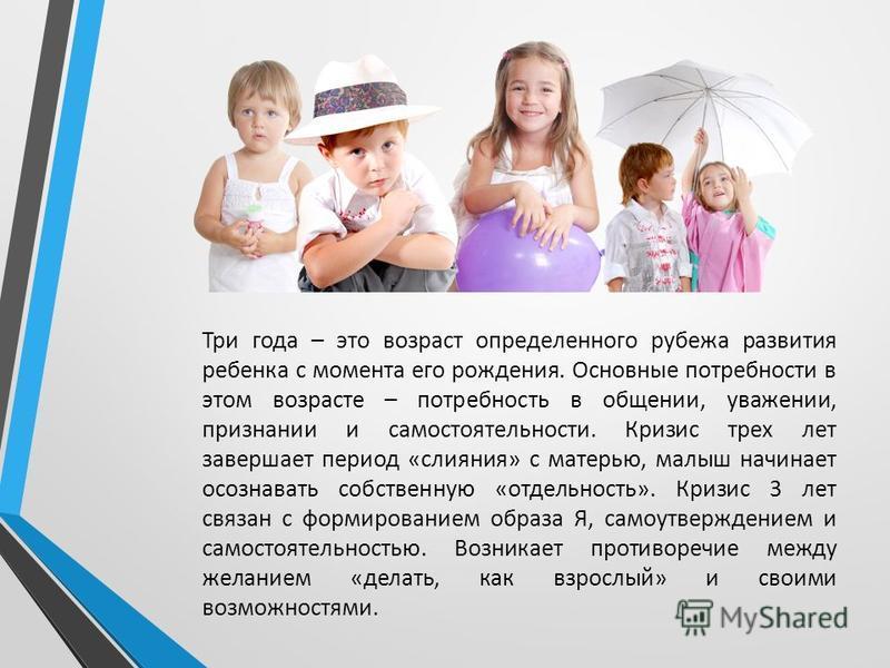Три года – это возраст определенного рубежа развития ребенка с момента его рождения. Основные потребности в этом возрасте – потребность в общении, уважении, признании и самостоятельности. Кризис трех лет завершает период «слияния» с матерью, малыш на