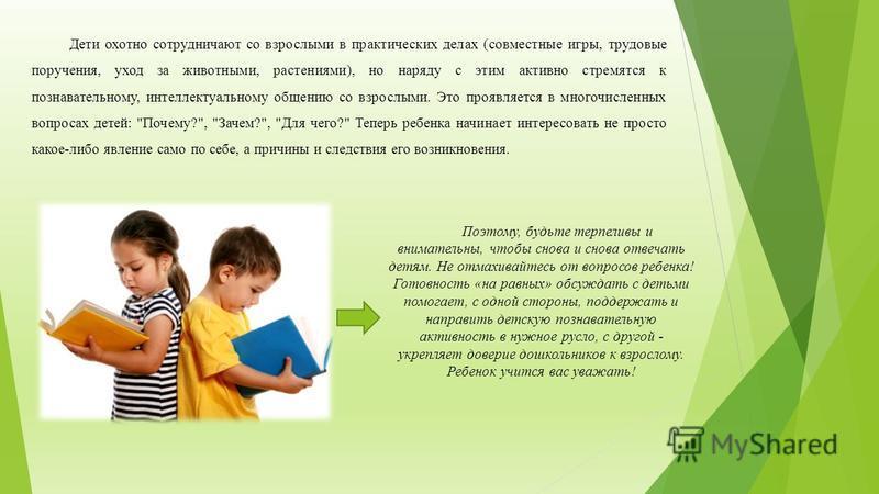 Дети охотно сотрудничают со взрослыми в практических делах (совместные игры, трудовые поручения, уход за животными, растениями), но наряду с этим активно стремятся к познавательному, интеллектуальному общению со взрослыми. Это проявляется в многочисл