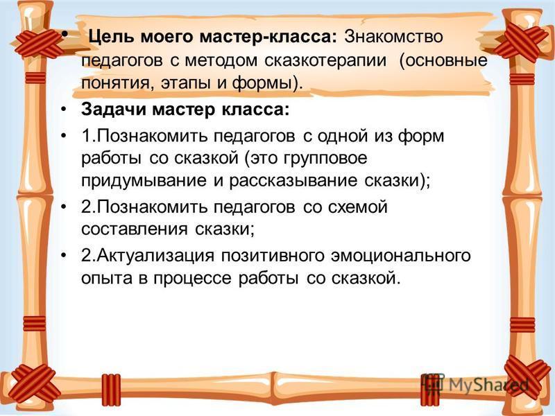 Цель моего мастер-класса: Знакомство педагогов с методом сказкотерапии (основные понятия, этапы и формы). Задачи мастер класса: 1. Познакомить педагогов с одной из форм работы со сказкой (это групповое придумывание и рассказывание сказки); 2. Познако