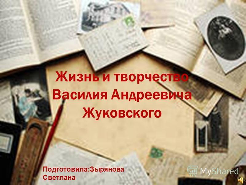 Жизнь и творчество Василия Андреевича Жуковского Подготовила:Зырянова Светлана