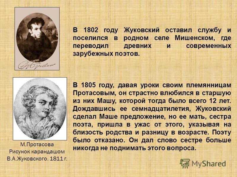 В 1802 году Жуковский оставил службу и поселился в родном селе Мишенском, где переводил древних и современных зарубежных поэтов. В 1805 году, давая уроки своим племянницам Протасовым, он страстно влюбился в старшую из них Машу, которой тогда было все