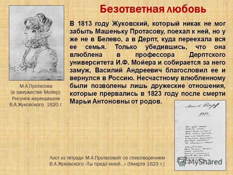 Безответная любовь В 1813 году Жуковский, который никак не мог забыть Машеньку Протасову, поехал к ней, но у же не в Белево, а в Дерпт, куда переехала вся ее семья. Только убедившись, что она влюблена в профессора Дерптского университета И.Ф. Мойера