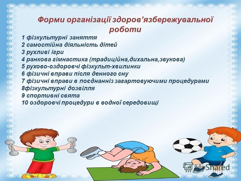 Форми організації здоровязбережувальної роботи 1 фізкультурні заняття 2 самостійна діяльність дітей 3 рухливі ігри 4 ранкова гімнастика (традиційна,дихальна,звукова) 5 рухово-оздоровчі фізкульт-хвилинки 6 фізичні вправи після денного сну 7 фізичні вп