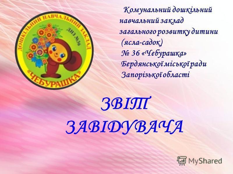 ЗВІТ ЗАВІДУВАЧА Комунальний дошкільний навчальний заклад загального розвитку дитини (ясла-садок) 36 «Чебурашка» Бердянської міської ради Запорізької області