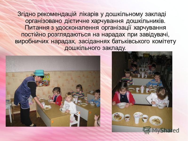Згідно рекомендацій лікарів у дошкільному закладі організовано дієтичне харчування дошкільників. Питання з удосконалення організації харчування постійно розглядаються на нарадах при завідувачі, виробничих нарадах, засіданнях батьківського комітету до