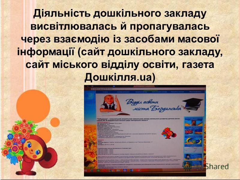 Діяльність дошкільного закладу висвітлювалась й пропагувалась через взаємодію із засобами масової інформації (сайт дошкільного закладу, сайт міського відділу освіти, газета Дошкілля.ua)