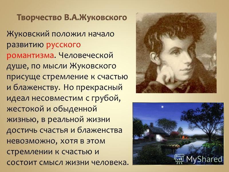Жуковский положил начало развитию русского романтизма. Человеческой душе, по мысли Жуковского присуще стремление к счастью и блаженству. Но прекрасный идеал несовместим с грубой, жестокой и обыденной жизнью, в реальной жизни достичь счастья и блаженс