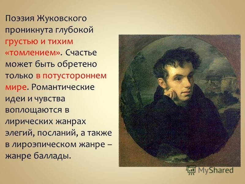 Поэзия Жуковского проникнута глубокой грустью и тихим «томлением». Счастье может быть обретено только в потустороннем мире. Романтические идеи и чувства воплощаются в лирических жанрах элегий, посланий, а также в лироэпическом жанре – жанре баллады.