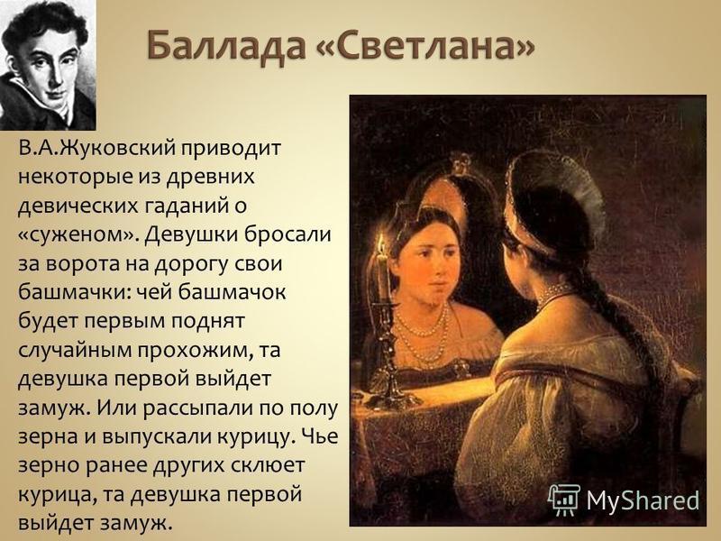 В.А.Жуковский приводит некоторые из древних девических гаданий о «суженом». Девушки бросали за ворота на дорогу свои башмачки: чей башмачок будет первым поднят случайным прохожим, та девушка первой выйдет замуж. Или рассыпали по полу зерна и выпускал