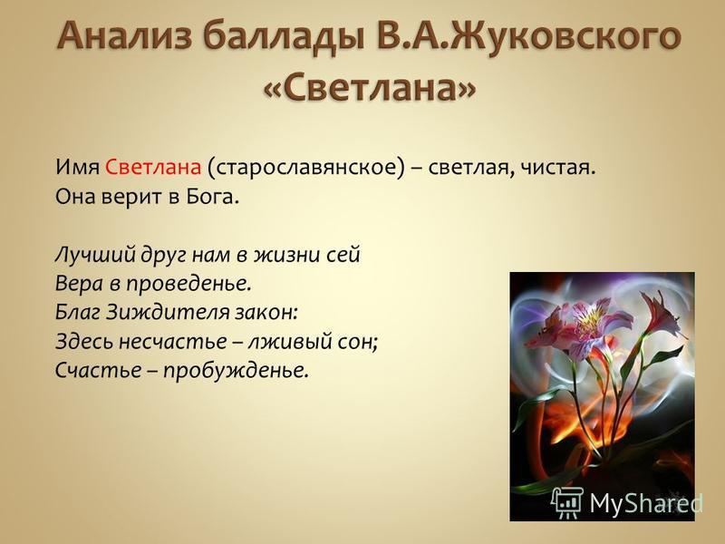 Имя Светлана (старославянское) – светлая, чистая. Она верит в Бога. Лучший друг нам в жизни сей Вера в проведенье. Благ Зиждителя закон: Здесь несчастье – лживый сон; Счастье – пробужденье.