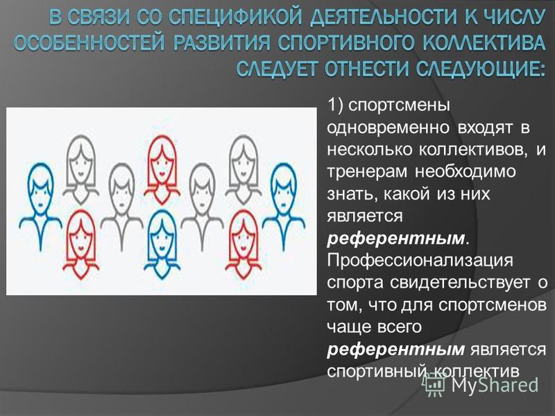 1) спортсмены одновременно входят в несколько коллективов, и тренерам необходимо знать, какой из них является референтным. Профессионализация спорта свидетельствует о том, что для спортсменов чаще всего референтным является спортивный коллектив