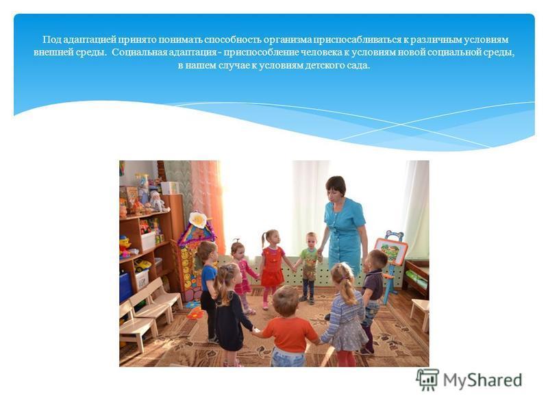 Под адаптацией принято понимать способность организма приспосабливаться к различным условиям внешней среды. Социальная адаптация - приспособление человека к условиям новой социальной среды, в нашем случае к условиям детского сада.