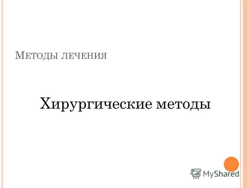 М ЕТОДЫ ЛЕЧЕНИЯ Хирургические методы