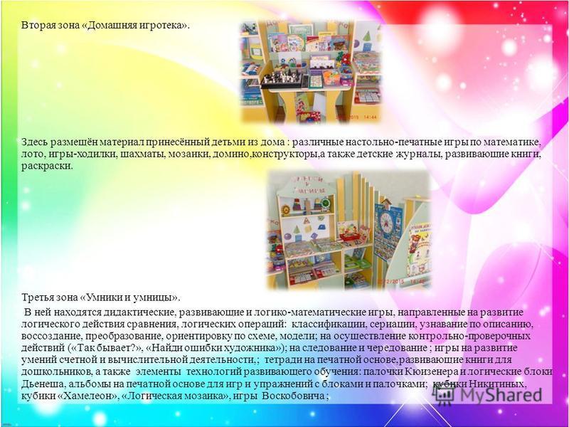 Вторая зона «Домашняя игротека». Здесь размещён материал принесённый детьми из дома : различные настольно-печатные игры по математике, лото, игры-ходилки, шахматы, мозаики, домино,конструкторы,а также детские журналы, развивающие книги, раскраски. Тр