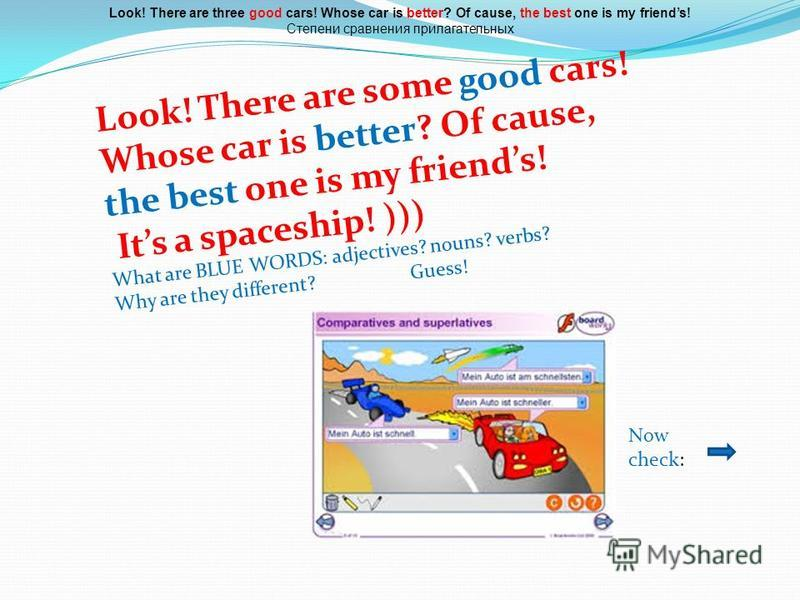 Look! There are some good cars! Whose car is better? Of cause, the best one is my friends! Its a spaceship! ))) What are BLUE WORDS: adjectives? nouns? verbs? Why are they different? Guess! Look! There are three good cars! Whose car is better? Of cau