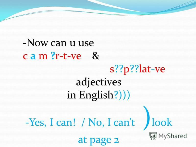 -Now can u use c a m ?r-t-ve & s??p??lat-ve adjectives in English?))) -Yes, I can! / No, I cant ) look at page 2