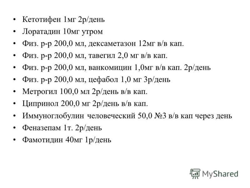 Кетотифен 1 мг 2 р/день Лоратадин 10 мг утром Физ. р-р 200,0 мл, дексаметазон 12 мг в/в кап. Физ. р-р 200,0 мл, тавегил 2,0 мг в/в кап. Физ. р-р 200,0 мл, ванкомицин 1,0 мг в/в кап. 2 р/день Физ. р-р 200,0 мл, цефабол 1,0 мг 3 р/день Метрогил 100,0 м