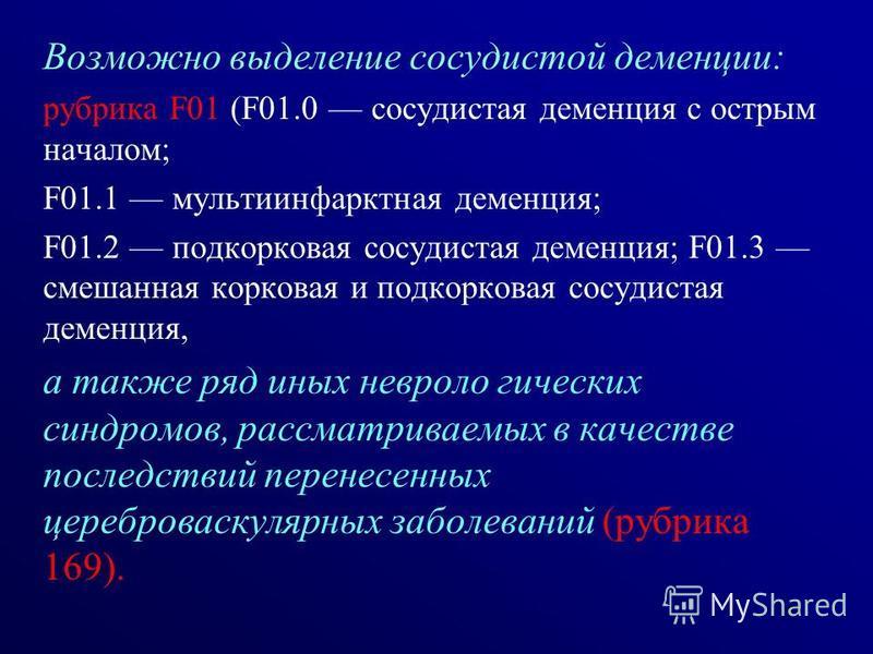 Возможно выделение сосудистой деменции: рубрика F01 (F01.0 сосудистая деменция с острым началом; F01.1 мультиинфарктная деменция; F01.2 подкорковая сосудистая деменция; F01.3 смешанная корковая и подкорковая сосудистая деменция, а также ряд иных невр