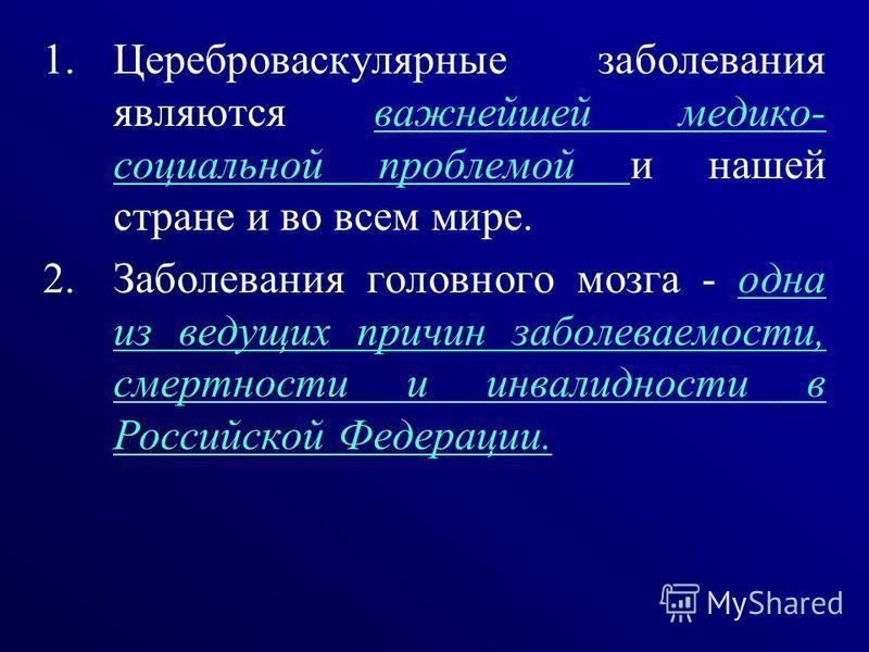 1. Цереброваскулярные заболевания являются важнейшей медико- социальной проблемой и нашей стране и во всем мире. 2. Заболевания головного мозга - одна из ведущих причин заболеваемости, смертности и инвалидности в Российской Федерации.